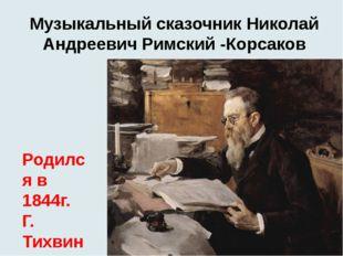Музыкальный сказочник Николай Андреевич Римский -Корсаков Родился в 1844г. Г.