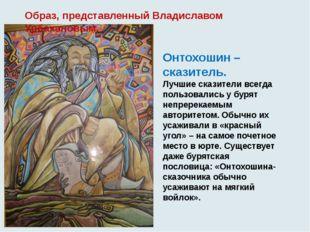 Образ, представленный Владиславом Урбахановым. Онтохошин – сказитель. Лучшие