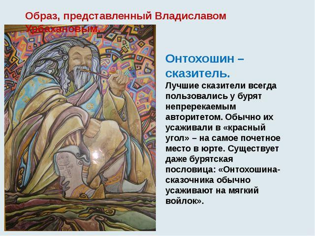 Образ, представленный Владиславом Урбахановым. Онтохошин – сказитель. Лучшие...