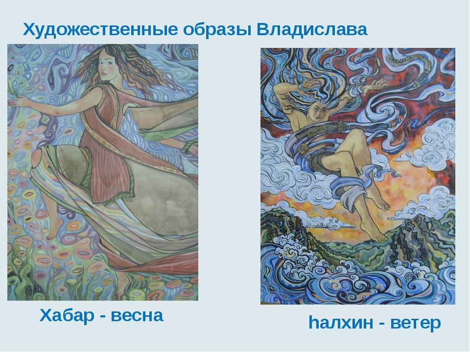 Художественные образы Владислава Урбаханова hалхин - ветер Хабар - весна