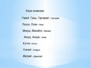 Кеше исемнәре: Гөрей, Гриш, Гөргөрөй – Григорий Лизүк, Лизә – Лиза Микуш, Ми