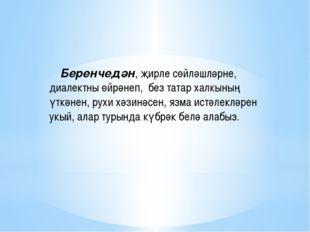 Беренчедән, җирле сөйләшләрне, диалектны өйрәнеп, без татар халкының үткәнен