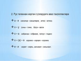 2. Рус теленнән кергән сүзләрдәге аваз тәңгәллекләре а - ә кәнсәләр – канцеля