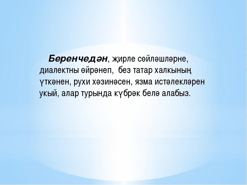 Беренчедән, җирле сөйләшләрне, диалектны өйрәнеп, без татар халкының үткәнен...