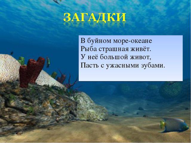 В буйном море-океане Рыба страшная живёт. У неё большой живот, Пасть с ужасны...