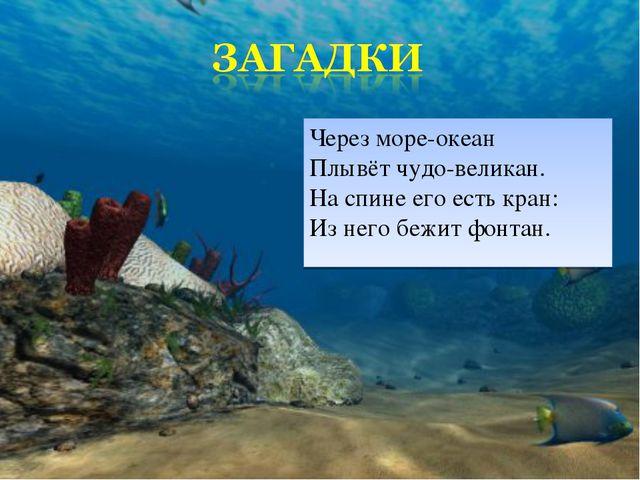 Через море-океан Плывёт чудо-великан. На спине его есть кран: Из него бежит ф...