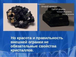 Но красота и правильность внешней огранки не обязательные свойства кристаллов.