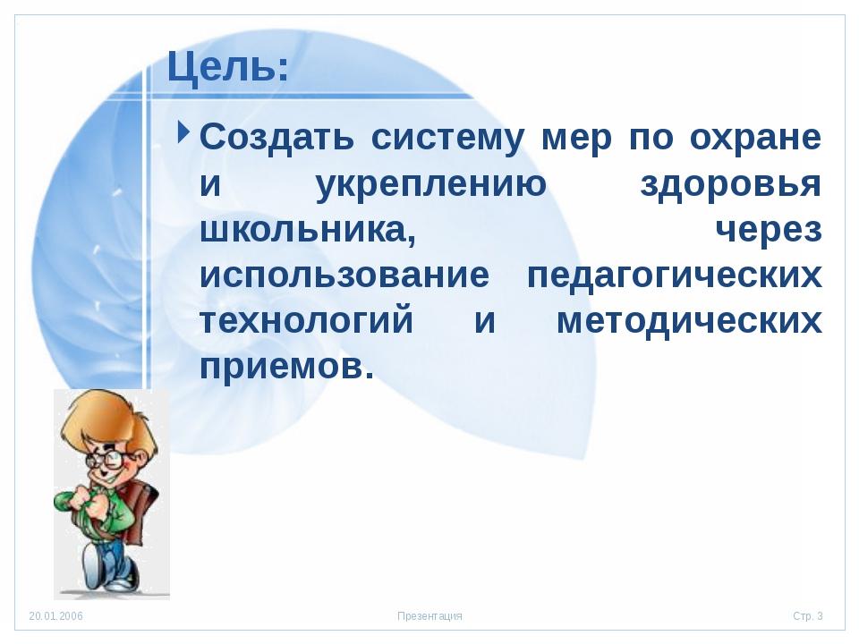 Цель: Создать систему мер по охране и укреплению здоровья школьника, через ис...