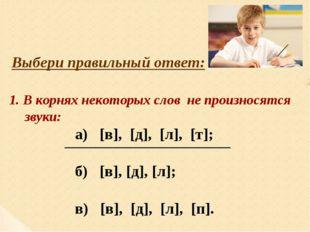 Выбери правильный ответ: 1. В корнях некоторых слов не произносятся звуки: а)