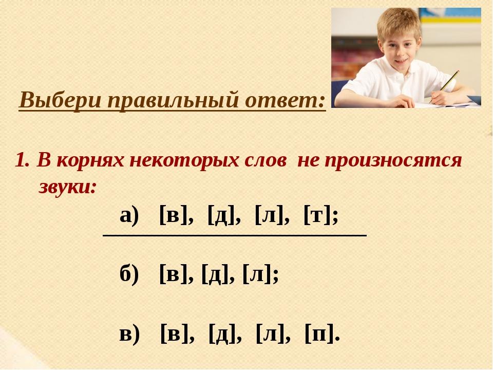 Выбери правильный ответ: 1. В корнях некоторых слов не произносятся звуки: а)...