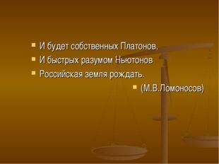 И будет собственных Платонов, И быстрых разумом Ньютонов Российская земля рож