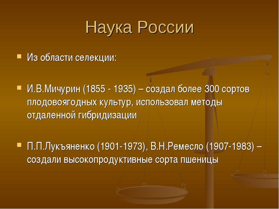 Наука России Из области селекции: И.В.Мичурин (1855 - 1935) – создал более 30...