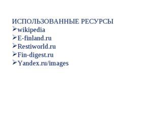 ИСПОЛЬЗОВАННЫЕ РЕСУРСЫ wikipedia E-finland.ru Restiworld.ru Fin-digest.ru Yan