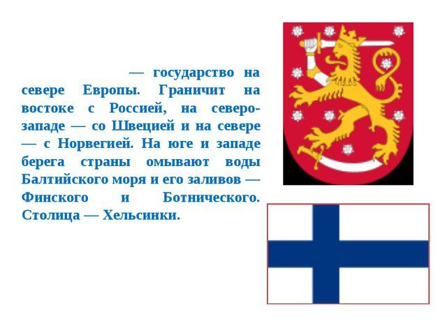 Финля́ндия — государство на севере Европы. Граничит на востоке с Россией, на...