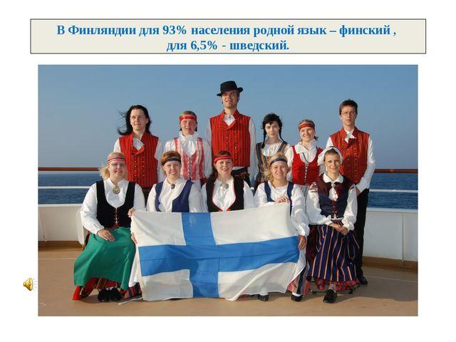 В Финляндии для 93% населения родной язык – финский , для 6,5% - шведский.
