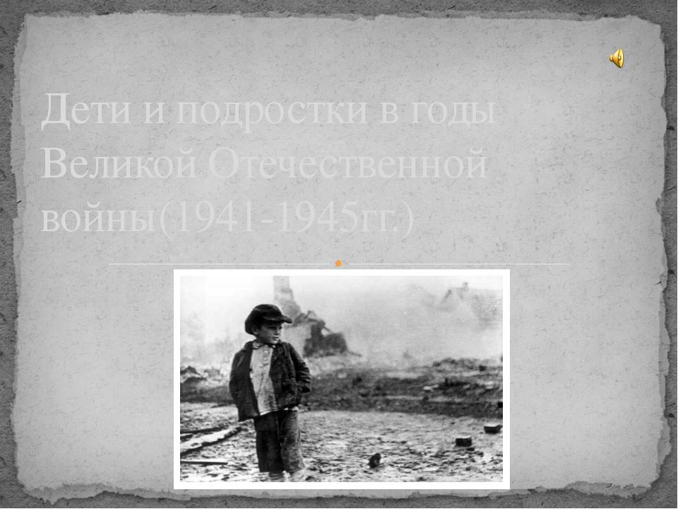 Дети и подростки в годы Великой Отечественной войны(1941-1945гг.)