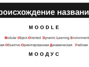 Происхождение названия MOODLE 	Modular Object-Oriented Dynamic Learning Envir