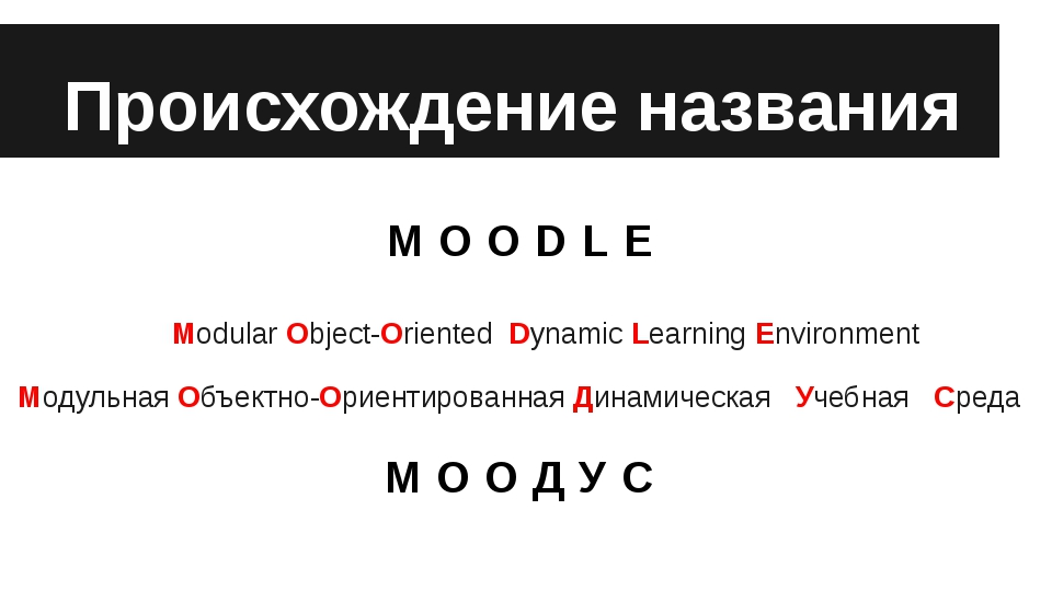Происхождение названия MOODLE 	Modular Object-Oriented Dynamic Learning Envir...