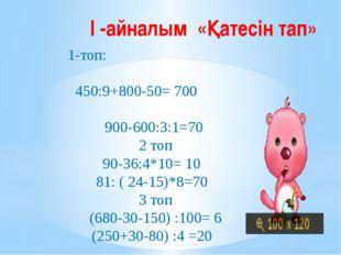 І -айналым «Қатесін тап» 1-топ: 450:9+800-50=700  900-600:3:1=70 2 топ 90-3