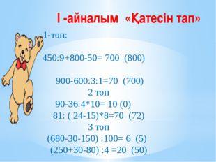 І -айналым «Қатесін тап» 1-топ: 450:9+800-50=700 (800) 900-600:3:1=70 (700)