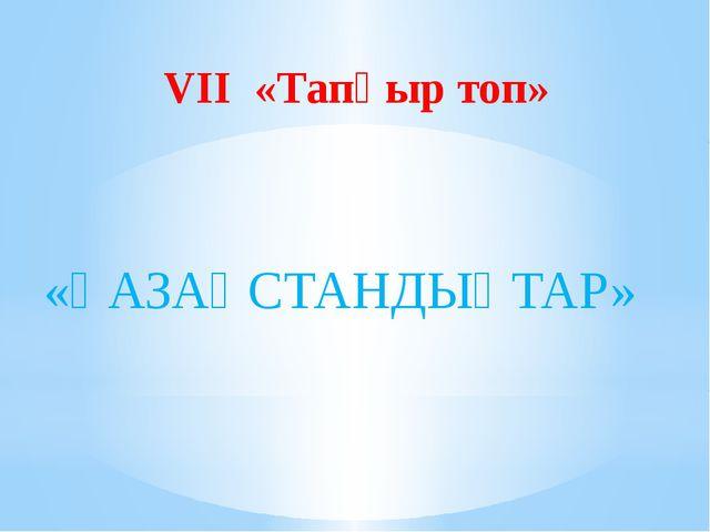 VII «Тапқыр топ» «ҚАЗАҚСТАНДЫҚТАР»