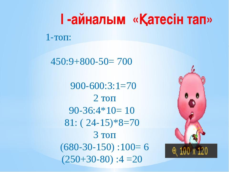 І -айналым «Қатесін тап» 1-топ: 450:9+800-50=700  900-600:3:1=70 2 топ 90-3...