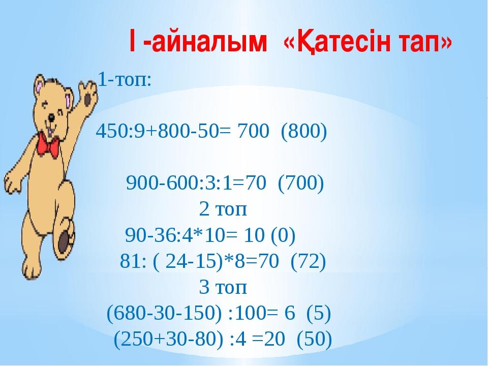 І -айналым «Қатесін тап» 1-топ: 450:9+800-50=700 (800) 900-600:3:1=70 (700)...