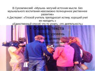 В.Сухомлинский: «Музыка- могучий источник мысли. Без музыкального воспитания