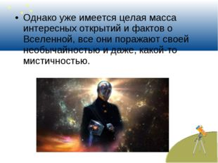 Однако уже имеется целая масса интересных открытий и фактов о Вселенной, все