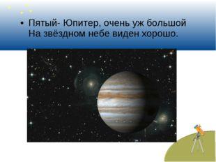 Пятый- Юпитер, очень уж большой На звёздном небе виден хорошо.