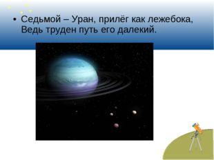 Седьмой – Уран, прилёг как лежебока, Ведь труден путь его далекий.