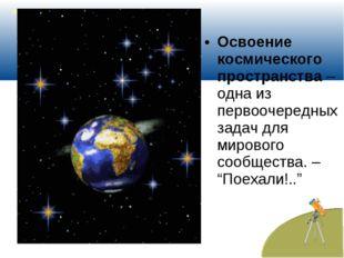 Освоение космического пространства– одна из первоочередных задач для мировог
