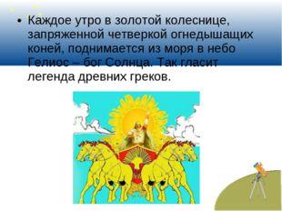 Каждое утро в золотой колеснице, запряженной четверкой огнедышащих коней, под