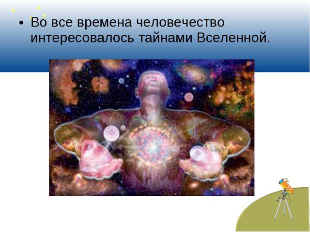 Во все времена человечество интересовалось тайнами Вселенной.