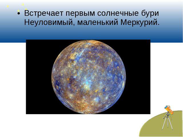 Встречает первым солнечные бури Неуловимый, маленький Меркурий.