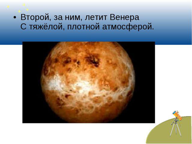 Второй, за ним, летит Венера С тяжёлой, плотной атмосферой.