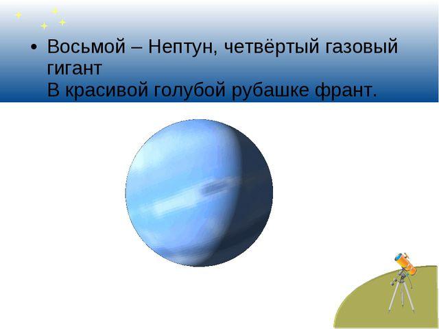 Восьмой – Нептун, четвёртый газовый гигант В красивой голубой рубашке франт.