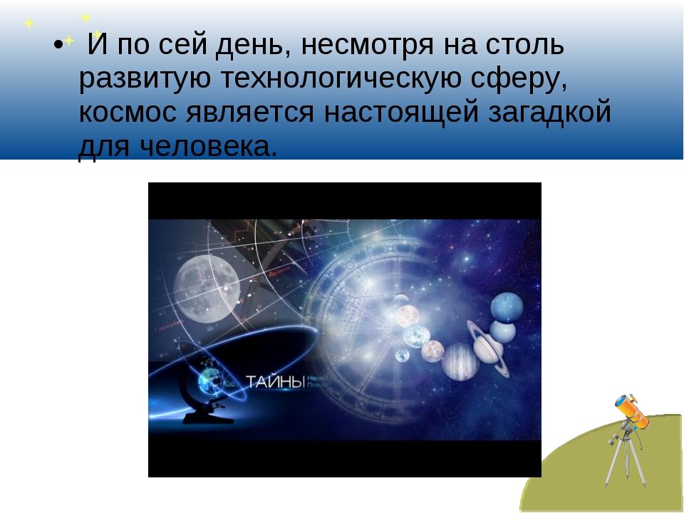 И по сей день, несмотря на столь развитую технологическую сферу, космос явля...