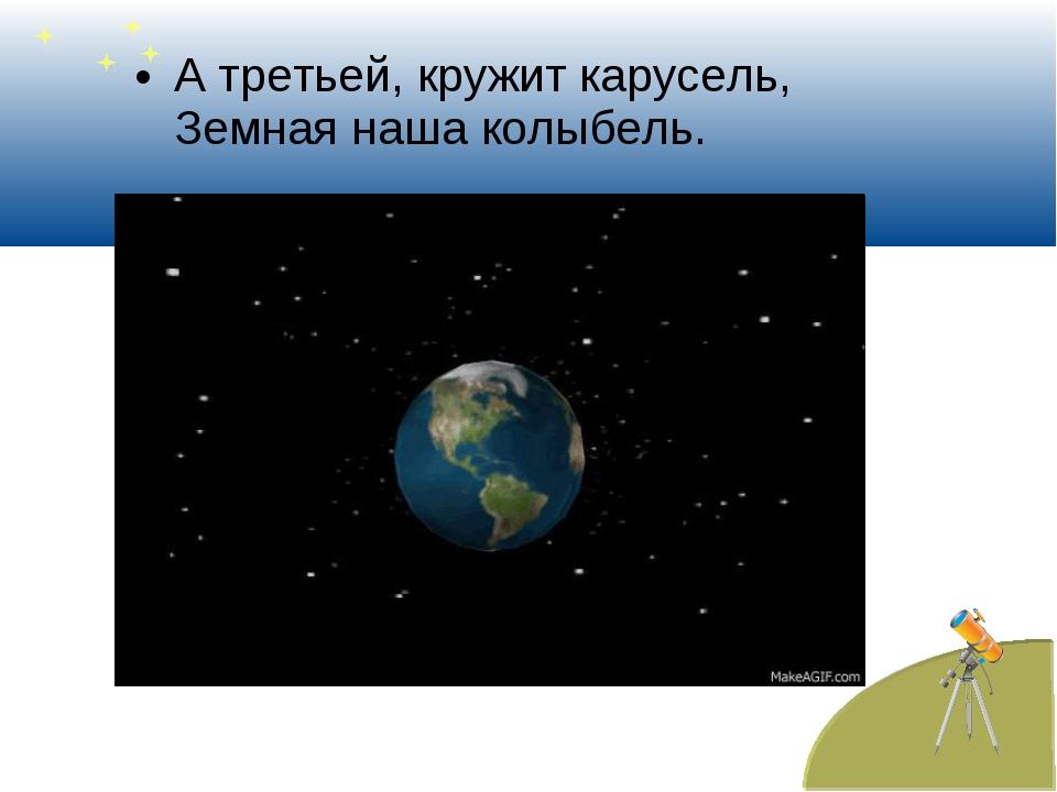 А третьей, кружит карусель, Земная наша колыбель.