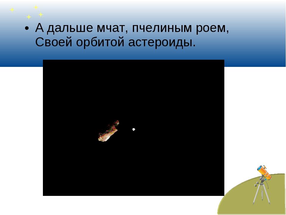 А дальше мчат, пчелиным роем, Своей орбитой астероиды.