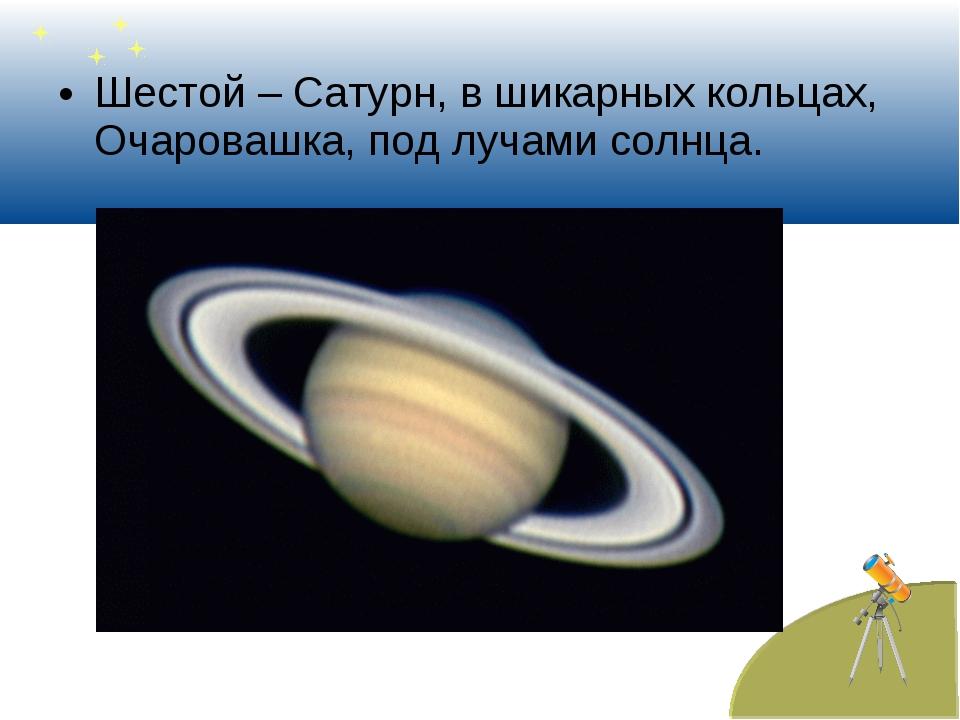 Шестой – Сатурн, в шикарных кольцах, Очаровашка, под лучами солнца.