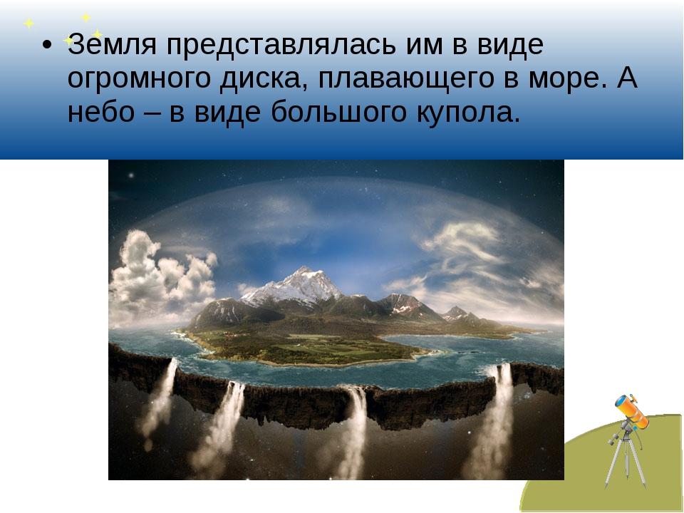 Земля представлялась им в виде огромного диска, плавающего в море. А небо – в...