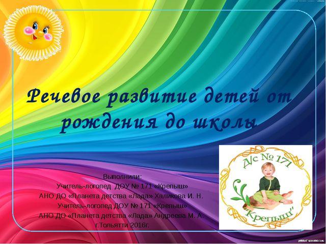 Речевое развитие детей от рождения до школы Выполнили: Учитель-логопед ДОУ №...