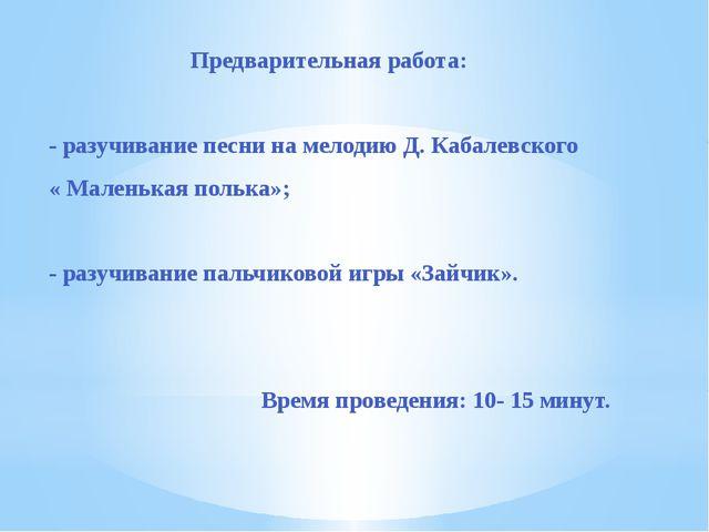 Предварительная работа: - разучивание песни на мелодию Д. Кабалевского « Мал...