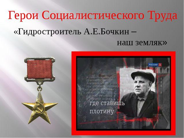 Герои Социалистического Труда «Гидростроитель А.Е.Бочкин – наш земляк»