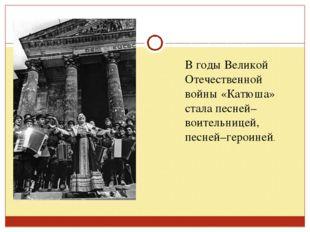 В годы Великой Отечественной войны «Катюша» стала песней–воительницей, песней