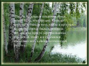 «Писать простые и понятные стихи, может быть, и не трудно. Гораздо труднее до
