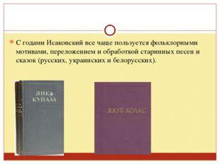 С годами Исаковский все чаще пользуется фольклорными мотивами, переложением и