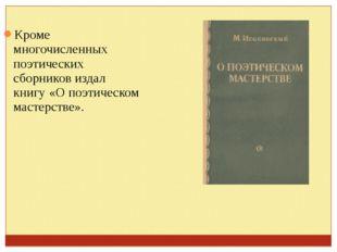 Кроме многочисленных поэтических сборников издал книгу «О поэтическом мастерс