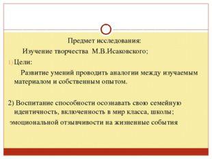 Предмет исследования: Изучение творчества М.В.Исаковского; Цели: Развитие уме